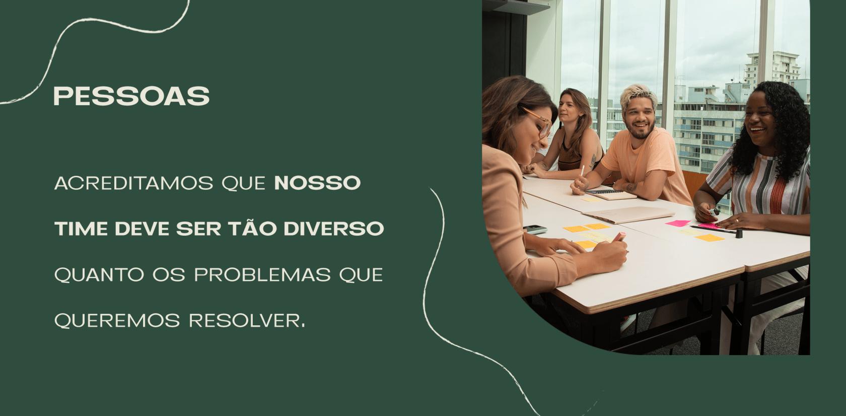 Acreditamos que nosso time deve ser tão diverso quanto os problemas que queremos resolver.